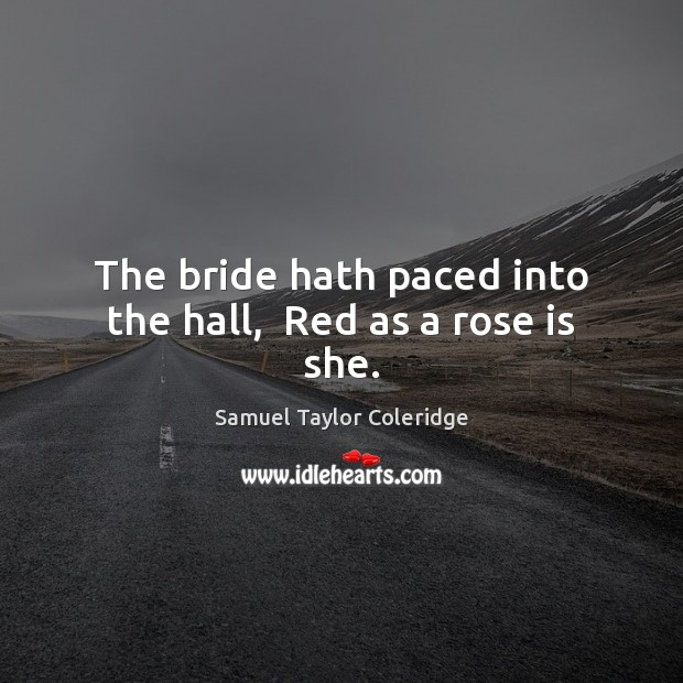 The bride hath paced into the hall,  Red as a rose is she. Samuel Taylor Coleridge Picture Quote