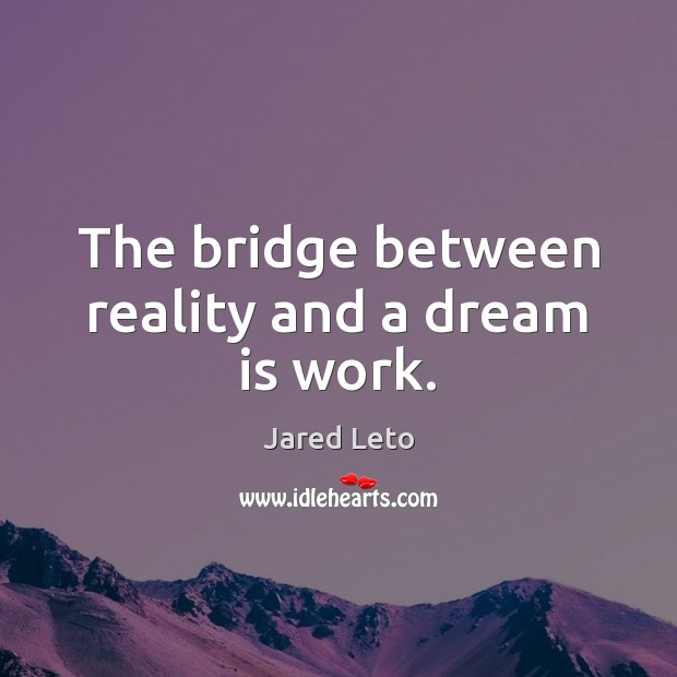The bridge between reality and a dream is work. Jared Leto Picture Quote