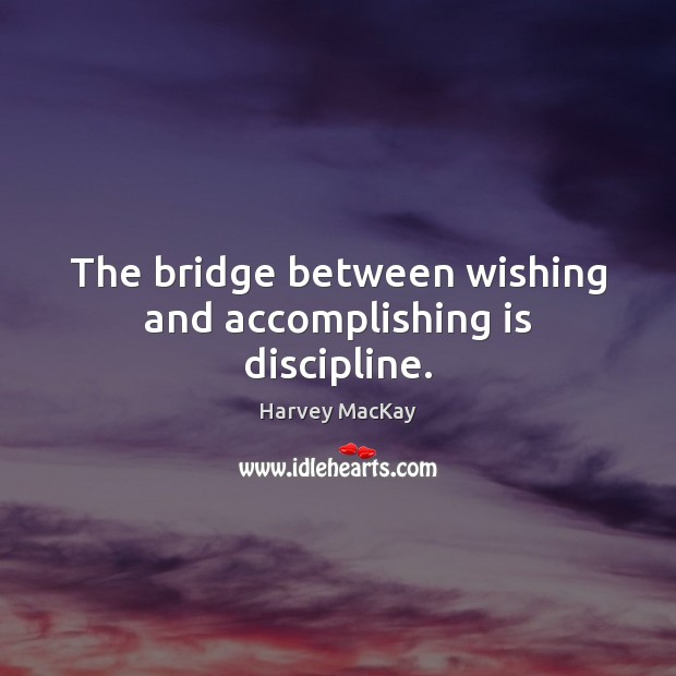 Image, The bridge between wishing and accomplishing is discipline.