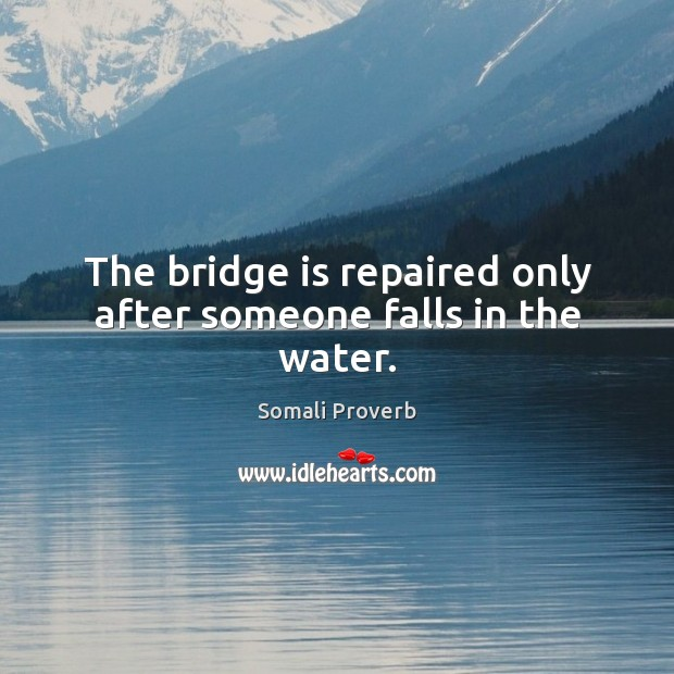 The bridge is repaired only after someone falls in the water. Somali Proverbs Image