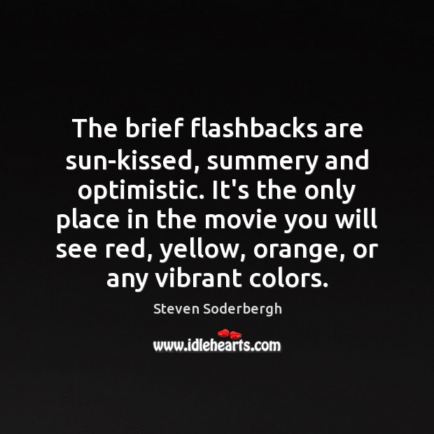The brief flashbacks are sun-kissed, summery and optimistic. It's the only place Steven Soderbergh Picture Quote