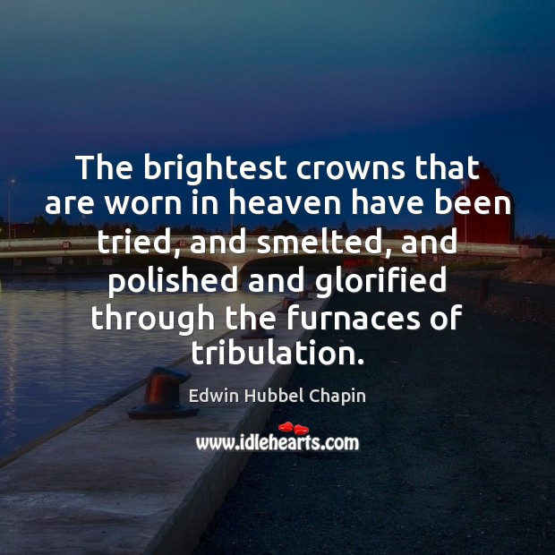 The brightest crowns that are worn in heaven have been tried, and Edwin Hubbel Chapin Picture Quote