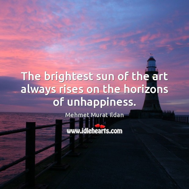 Image, The brightest sun of the art always rises on the horizons of unhappiness.