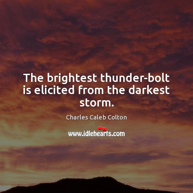 The brightest thunder-bolt is elicited from the darkest storm. Charles Caleb Colton Picture Quote