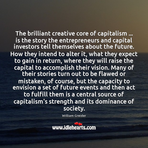 The brilliant creative core of capitalism … is the story the entrepreneurs and William Greider Picture Quote