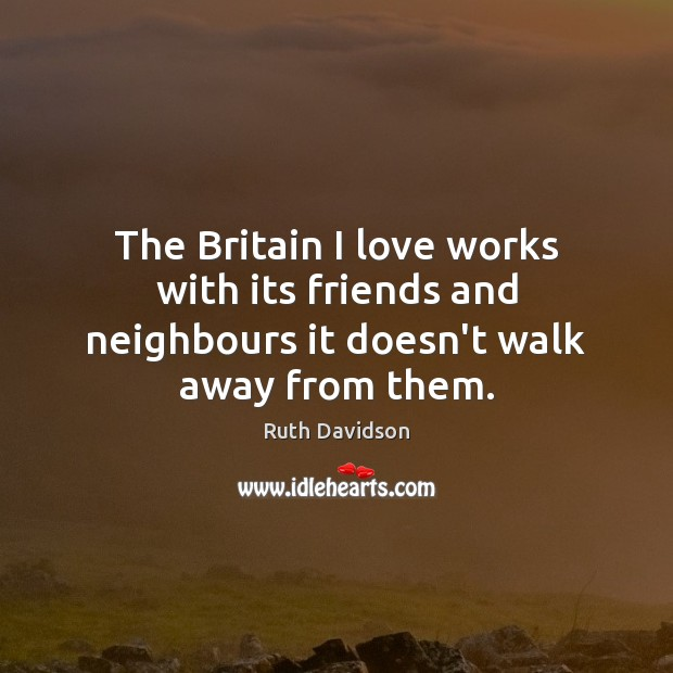 The Britain I love works with its friends and neighbours it doesn't walk away from them. Image