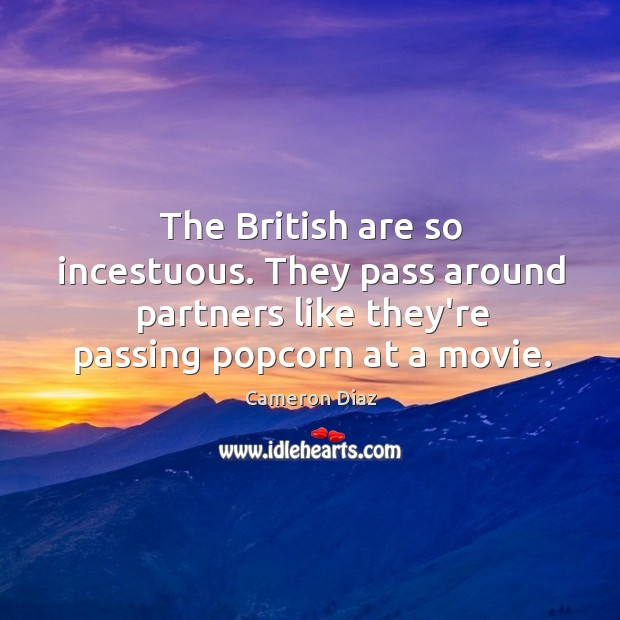 The British are so incestuous. They pass around partners like they're passing Image