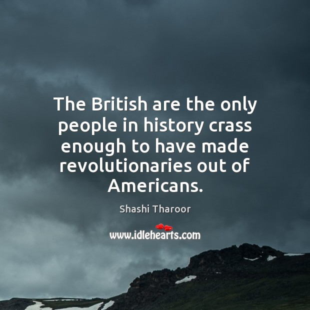 The British are the only people in history crass enough to have Shashi Tharoor Picture Quote