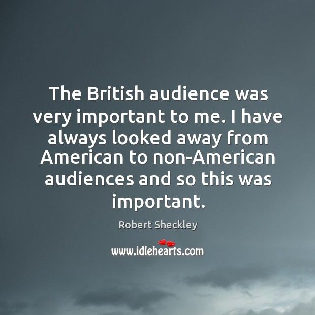 The British audience was very important to me. I have always looked Robert Sheckley Picture Quote