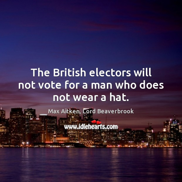 The British electors will not vote for a man who does not wear a hat. Image