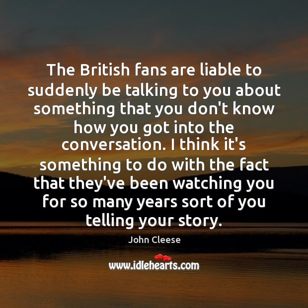 The British fans are liable to suddenly be talking to you about John Cleese Picture Quote