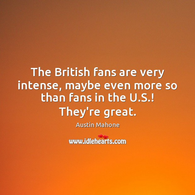 Image, The British fans are very intense, maybe even more so than fans