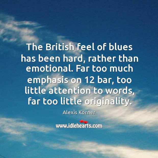 The british feel of blues has been hard, rather than emotional. Far too much emphasis on 12 bar Image