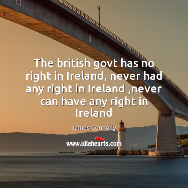 The british govt has no right in Ireland, never had any right Image
