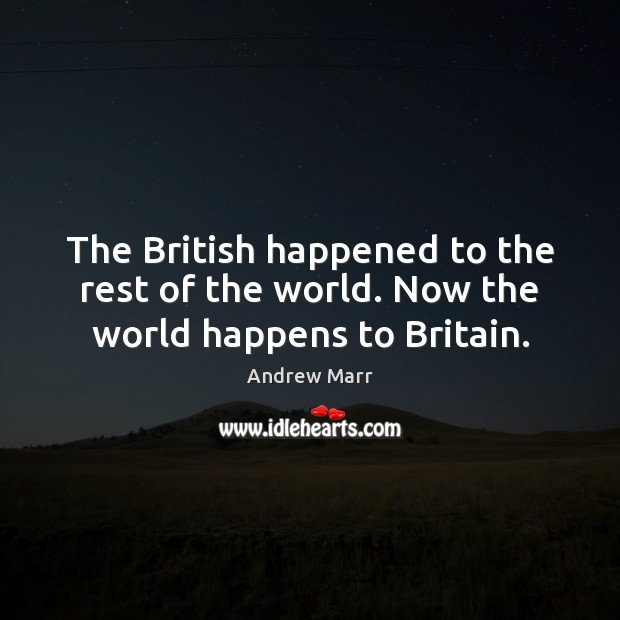 The British happened to the rest of the world. Now the world happens to Britain. Image