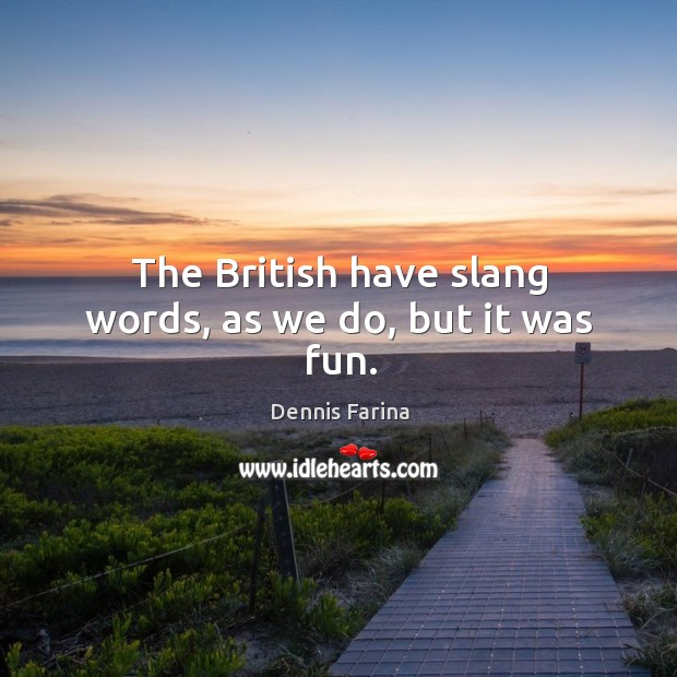 The british have slang words, as we do, but it was fun. Image
