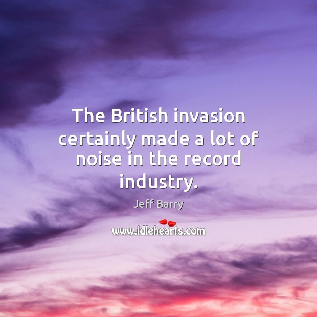 The British invasion certainly made a lot of noise in the record industry. Jeff Barry Picture Quote
