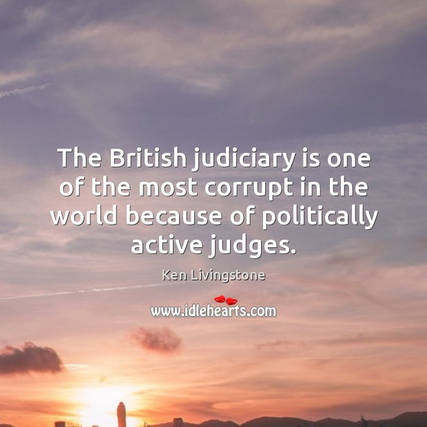 The British judiciary is one of the most corrupt in the world Ken Livingstone Picture Quote