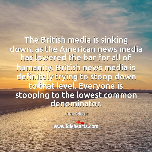 The British media is sinking down, as the American news media has John Oliver Picture Quote