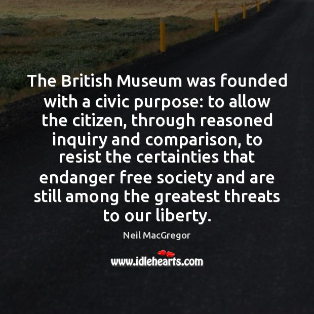 The British Museum was founded with a civic purpose: to allow the Neil MacGregor Picture Quote