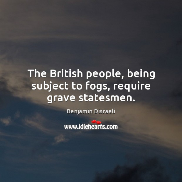 The British people, being subject to fogs, require grave statesmen. Benjamin Disraeli Picture Quote