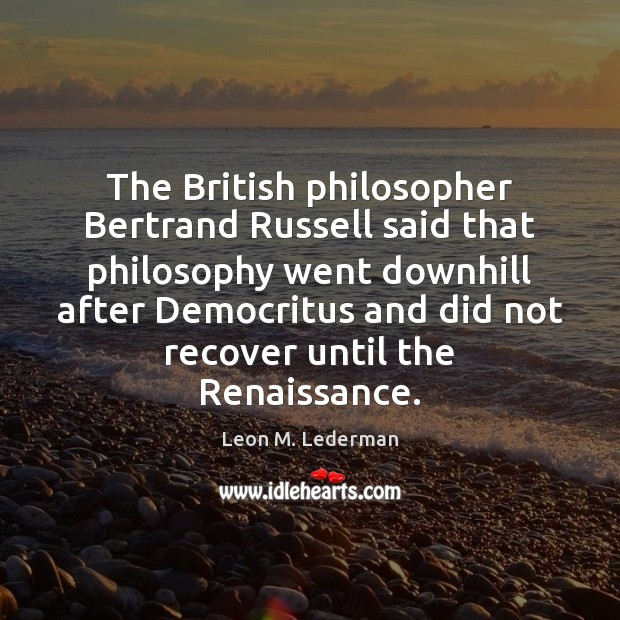 The British philosopher Bertrand Russell said that philosophy went downhill after Democritus Image