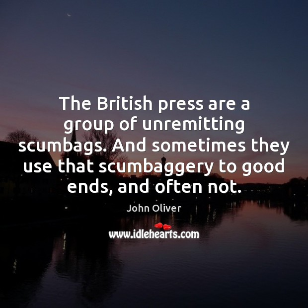 The British press are a group of unremitting scumbags. And sometimes they John Oliver Picture Quote