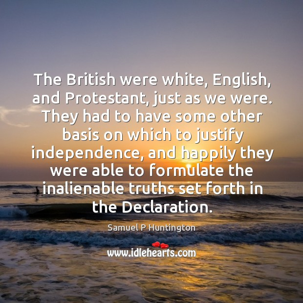 The british were white, english, and protestant, just as we were. Samuel P Huntington Picture Quote