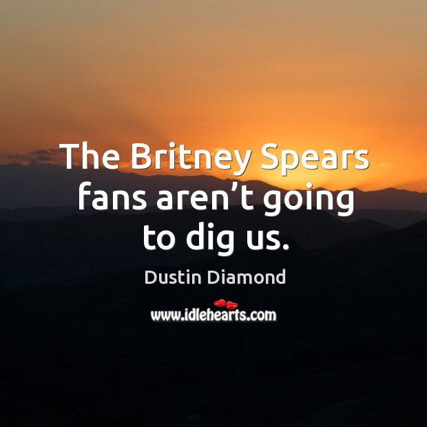 The britney spears fans aren't going to dig us. Dustin Diamond Picture Quote