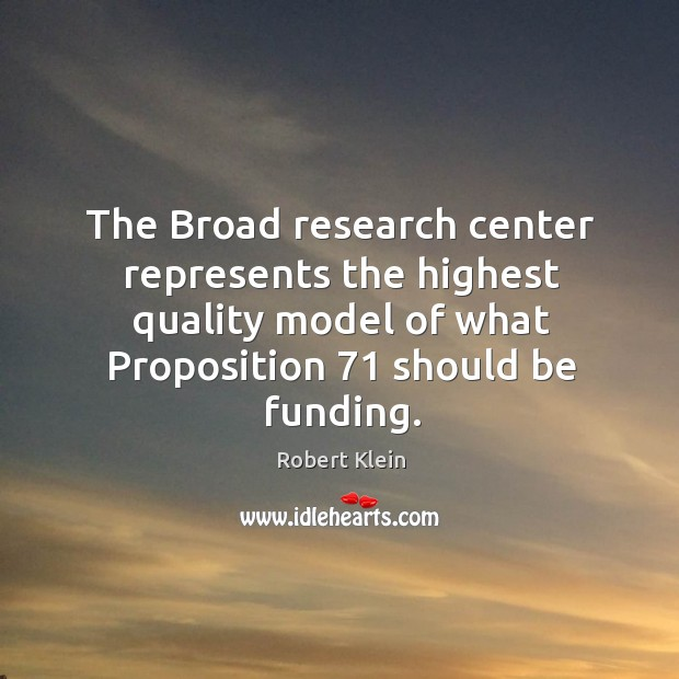 The broad research center represents the highest quality model of what proposition 71 should be funding. Robert Klein Picture Quote