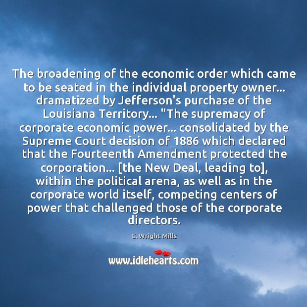 The broadening of the economic order which came to be seated in C. Wright Mills Picture Quote