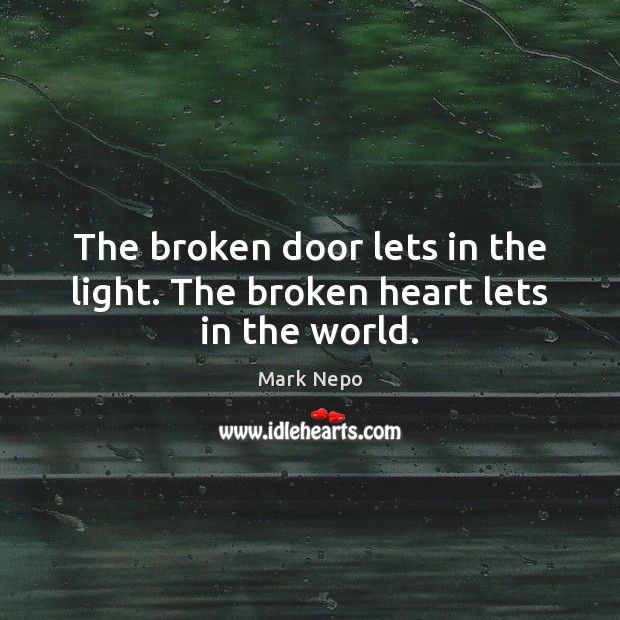 The broken door lets in the light. The broken heart lets in the world. Mark Nepo Picture Quote