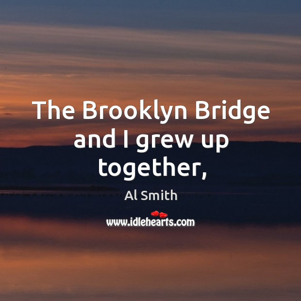 Image, The Brooklyn Bridge and I grew up together,