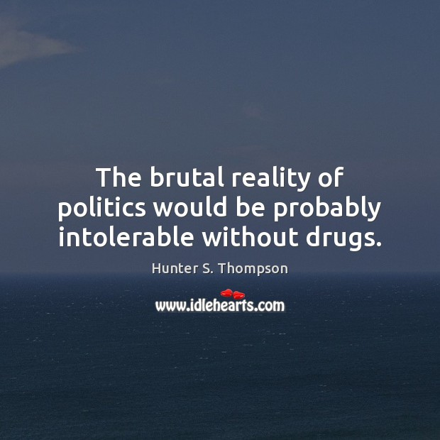 Image, The brutal reality of politics would be probably intolerable without drugs.