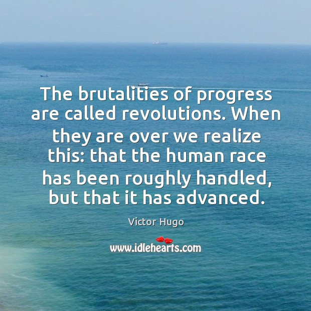 The brutalities of progress are called revolutions. When they are over we realize this: Image
