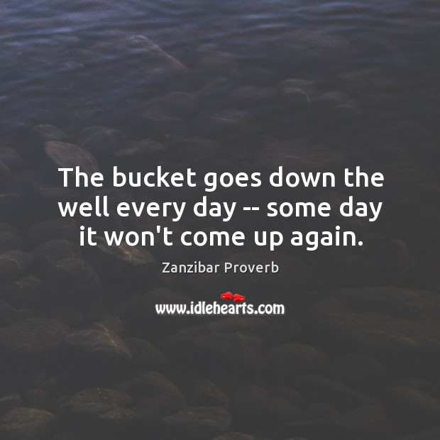 The bucket goes down the well every day — some day it won't come up again. Zanzibar Proverbs Image