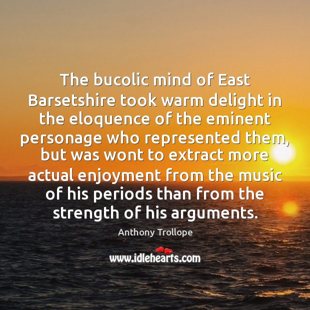 The bucolic mind of East Barsetshire took warm delight in the eloquence Anthony Trollope Picture Quote
