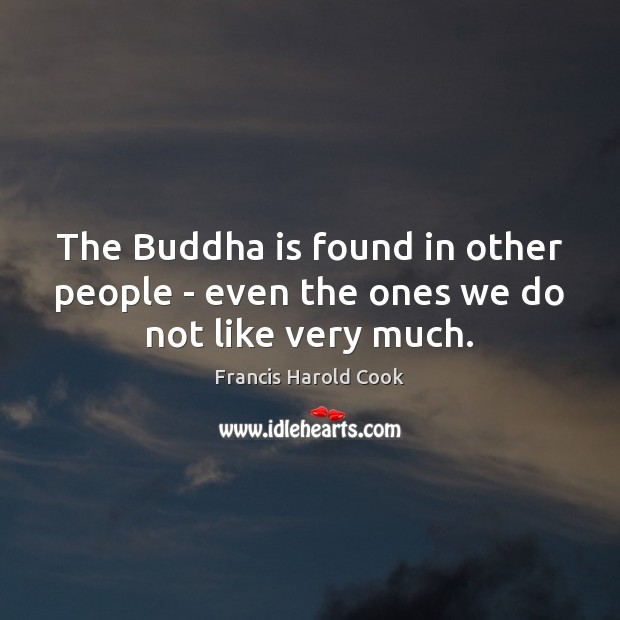The Buddha is found in other people – even the ones we do not like very much. Image