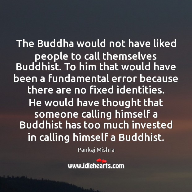 The Buddha would not have liked people to call themselves Buddhist. To Image