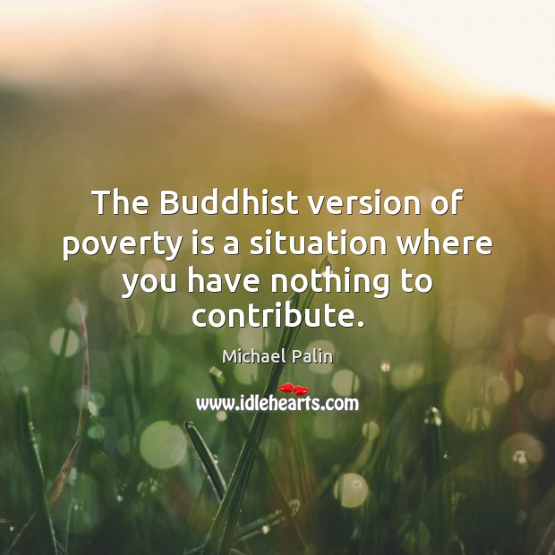 The Buddhist version of poverty is a situation where you have nothing to contribute. Michael Palin Picture Quote