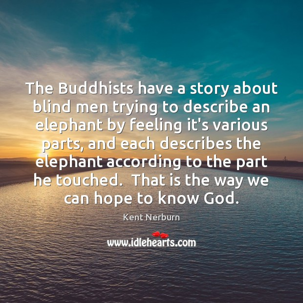 The Buddhists have a story about blind men trying to describe an Kent Nerburn Picture Quote