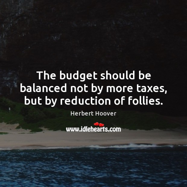 The budget should be balanced not by more taxes, but by reduction of follies. Herbert Hoover Picture Quote