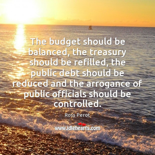 The budget should be balanced, the treasury should be refilled, the public Ross Perot Picture Quote