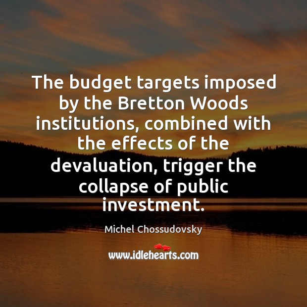 The budget targets imposed by the Bretton Woods institutions, combined with the Investment Quotes Image