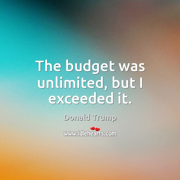 The budget was unlimited, but I exceeded it. Donald Trump Picture Quote