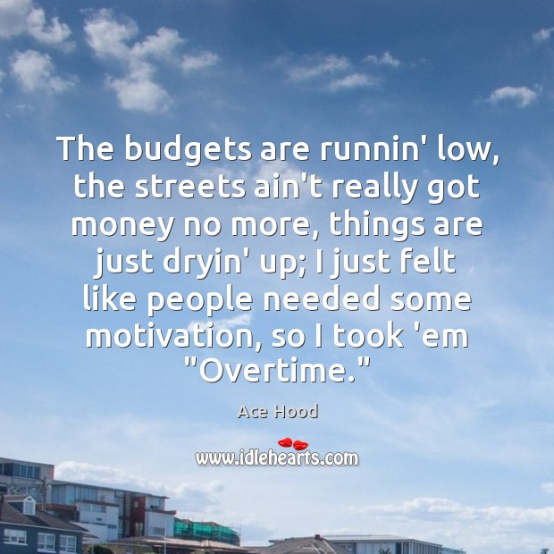 The budgets are runnin' low, the streets ain't really got money no Image