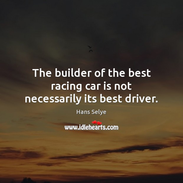 The builder of the best racing car is not necessarily its best driver. Car Quotes Image