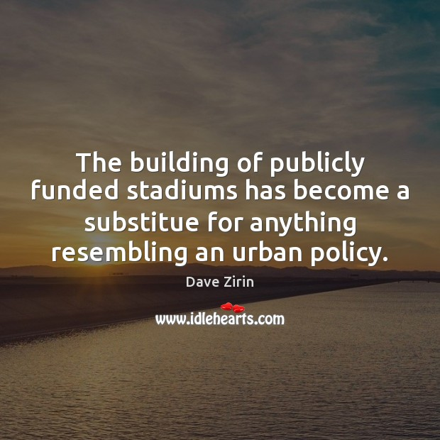 The building of publicly funded stadiums has become a substitue for anything Dave Zirin Picture Quote