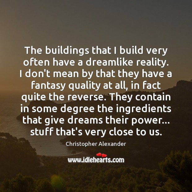 The buildings that I build very often have a dreamlike reality. I Christopher Alexander Picture Quote