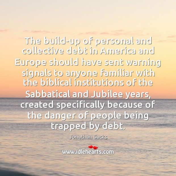 The build-up of personal and collective debt in America and Europe should Jonathan Sacks Picture Quote